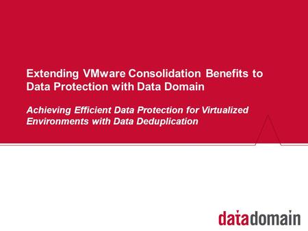 Extending VMware Consolidation Benefits to Data Protection with Data Domain Achieving Efficient Data Protection for Virtualized Environments with Data.
