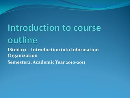 IStud 151 – Introduction into Information Organization Semester2, Academic Year 2010-2011.
