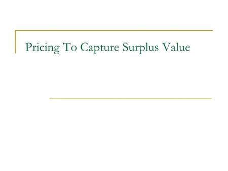 Pricing To Capture Surplus Value. Capturing Surplus: By applying the price discrimination. Price discrimination: the practice of charging consumers different.
