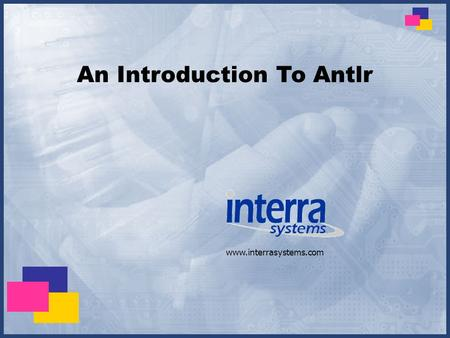 Www.interrasystems.com An Introduction To Antlr. Slide: 2 Content What is Antlr? Why use Antlr? How to use Antlr? Components of Antlr grammar file Writing.