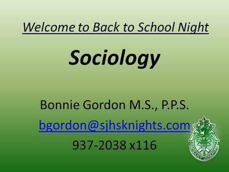 Welcome to Back to School Night Sociology Bonnie Gordon M.S., P.P.S. 937-2038 x116.