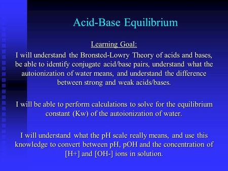 Acid-Base Equilibrium Learning Goal: I will understand the Bronsted-Lowry Theory of acids and bases, be able to identify conjugate acid/base pairs, understand.