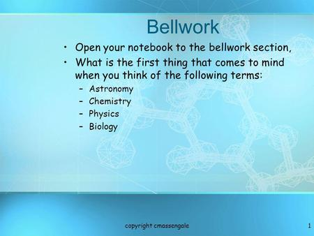 Bellwork Open your notebook to the bellwork section, What is the first thing that comes to mind when you think of the following terms: –Astronomy –Chemistry.
