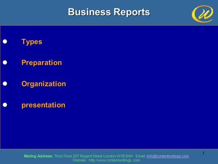 1 Business Reports Types Types Preparation Preparation Organization Organization presentation presentation Mailing Address: Third Floor 207 Regent Street.
