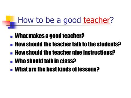 How to be a good teacher?teacher What makes a good teacher? How should the teacher talk to the students? How should the teacher give instructions? Who.