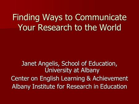 Finding Ways to Communicate Your Research to the World Janet Angelis, School of Education, University at Albany Center on English Learning & Achievement.