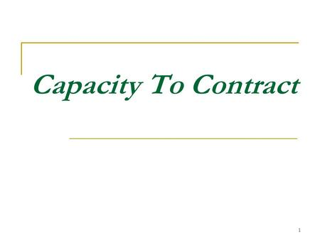 1 Capacity To Contract. 2 One of the essentials of a valid contract, mentioned in section 10, is that the parties to the contract should be competent.