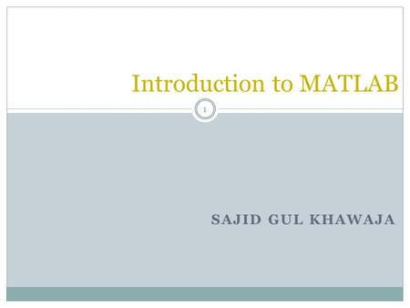 SAJID GUL KHAWAJA Introduction to MATLAB 1. Introduction What is MATLAB ? MATLAB is a computer program that combines computation and visualization power.