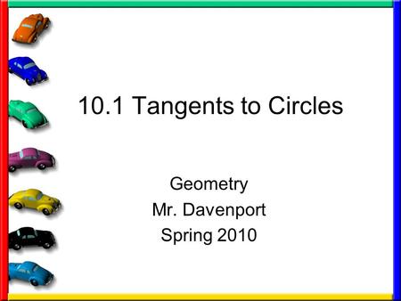 10.1 Tangents to Circles Geometry Mr. Davenport Spring 2010.