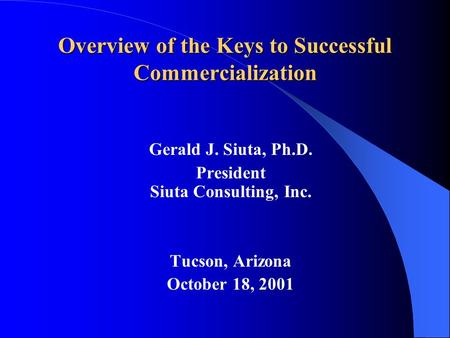 Overview of the Keys to Successful Commercialization Gerald J. Siuta, Ph.D. President Siuta Consulting, Inc. Tucson, Arizona October 18, 2001.