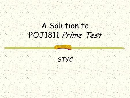 A Solution to POJ1811 Prime Test STYC. Problem Description Given an integer N which satisfies the relation 2 < N < 2 54, determine whether or not it is.