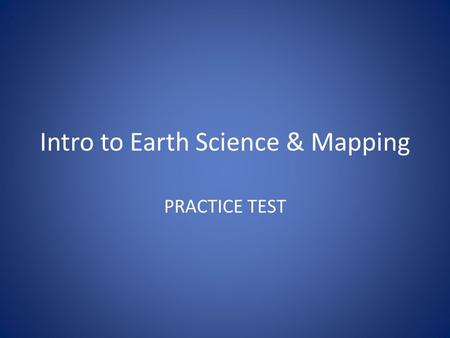 Intro to Earth Science & Mapping PRACTICE TEST. Name the four branches of Earth Science.