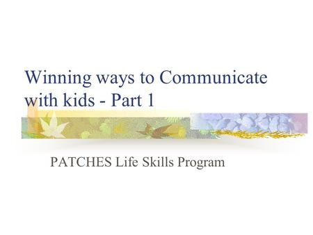 Winning ways to Communicate with kids - Part 1 PATCHES Life Skills Program.