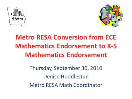 Metro RESA Conversion from ECE Mathematics Endorsement to K-5 Mathematics Endorsement Thursday, September 30, 2010 Denise Huddlestun Metro RESA Math Coordinator.