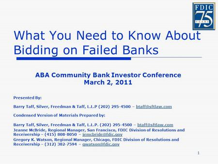 1 What You Need to Know About Bidding on Failed Banks ABA Community Bank Investor Conference March 2, 2011 Presented By: Barry Taff, Silver, Freedman &