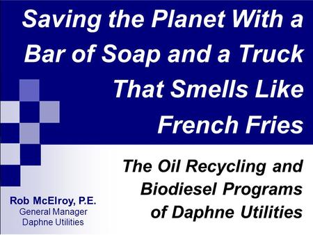Saving the Planet With a Bar of Soap and a Truck That Smells Like French Fries The Oil Recycling and Biodiesel Programs of Daphne Utilities Rob McElroy,