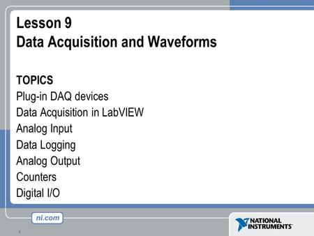 1 Lesson 9 Data Acquisition and Waveforms TOPICS Plug-in DAQ devices Data Acquisition in LabVIEW Analog Input Data Logging Analog Output Counters Digital.
