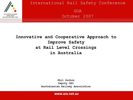 Www.ara.net.au Innovative and Cooperative Approach to Improve Safety at Rail Level Crossings in Australia Phil Sochon Deputy CEO Australasian Railway Association.