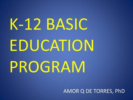 K-12 BASIC EDUCATION PROGRAM AMOR Q DE TORRES, PhD.