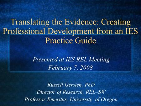Translating the Evidence: Creating Professional Development from an IES Practice Guide Russell Gersten, PhD Director of Research, REL–SW Professor Emeritus,