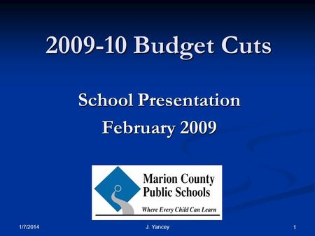 1/7/2014 J. Yancey 1 2009-10 Budget Cuts School Presentation February 2009.