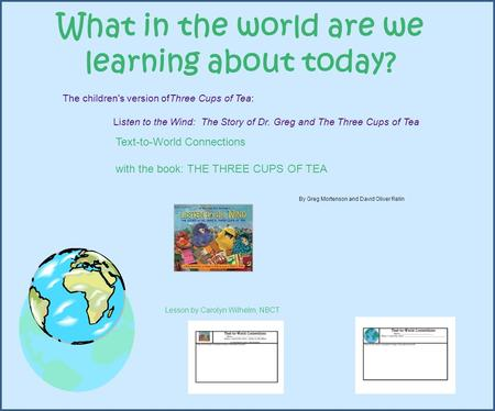 What in the world are we learning about today? Text-to-World Connections with the book: THE THREE CUPS OF TEA By Greg Mortenson and David Oliver Relin.