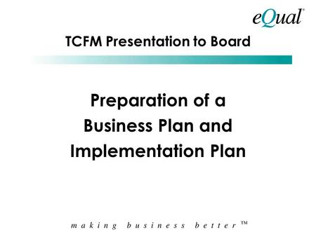 TCFM Presentation to Board Preparation of a Business Plan and Implementation Plan.
