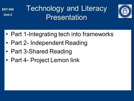 EDT 608 Unit 2 Part 1-Integrating tech into frameworks Part 2- Independent Reading Part 3-Shared Reading Part 4- Project Lemon link Technology and Literacy.