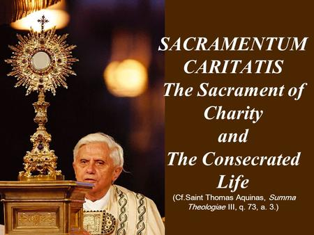 SACRAMENTUM CARITATIS The Sacrament of Charity and The Consecrated Life (Cf.Saint Thomas Aquinas, Summa Theologiae III, q. 73, a. 3.)