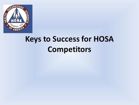 Keys to Success for HOSA Competitors. Follow the directions. Be prepared The directions are detailed in the HOSA event guidelines. The most current version.