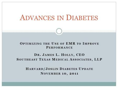 O PTIMIZING THE U SE OF EMR TO I MPROVE P ERFORMANCE D R. J AMES L. H OLLY, CEO S OUTHEAST T EXAS M EDICAL A SSOCIATES, LLP H ARVARD /J OSLIN D IABETES.