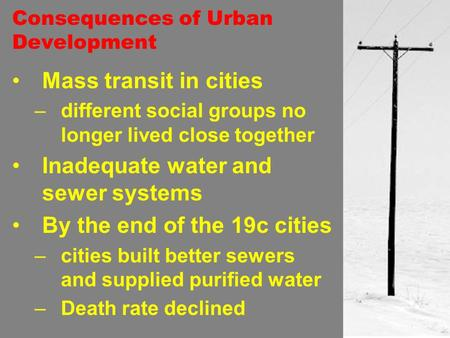 Consequences of Urban Development Mass transit in cities –different social groups no longer lived close together Inadequate water and sewer systems By.