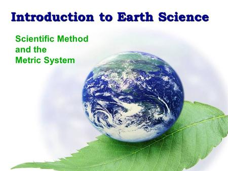 Introduction to Earth Science Scientific Method & the Metric System Introduction to Earth Science Scientific Method and the Metric System.