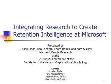 1 Integrating Research to Create Retention Intelligence at Microsoft Presented by L. Allen Slade, Lisa Sandora, Laura Hamill, and Kate Suckow Microsoft.