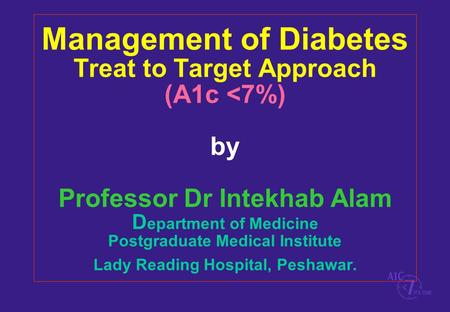 Management of Diabetes Treat to Target Approach (A1c <7%) by Professor Dr Intekhab Alam D epartment of Medicine Postgraduate Medical Institute Lady Reading.
