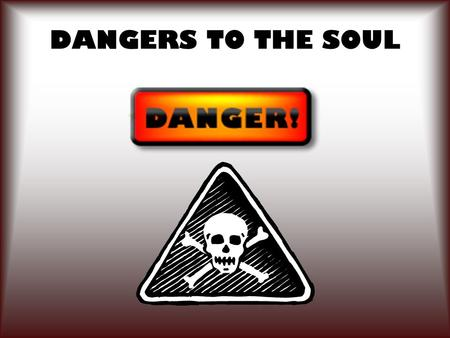 DANGERS TO THE SOUL. 2 The soul is the immaterial, invisible part of man that will either live with God eternally or suffer eternal destruction.