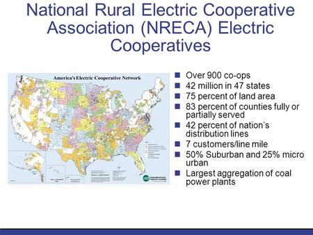National Rural Electric Cooperative Association (NRECA) Electric Cooperatives Over 900 co-ops 42 million in 47 states 75 percent of land area 83 percent.