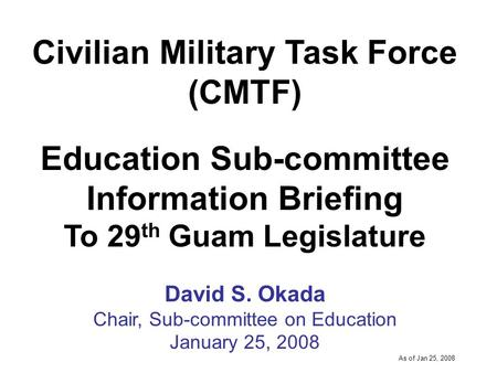 -----DRAFT----- As of Jan 25, 2008 Civilian Military Task Force (CMTF) Education Sub-committee Information Briefing To 29 th Guam Legislature David S.