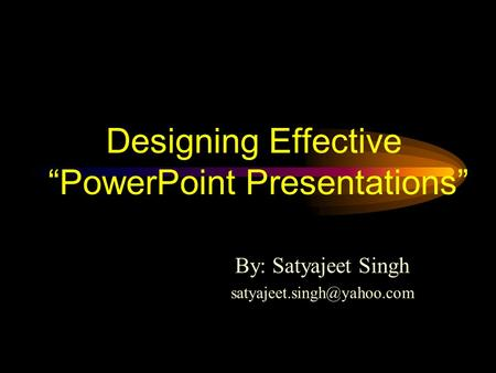 Designing Effective PowerPoint Presentations By: Satyajeet Singh