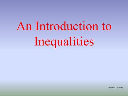 An Introduction to Inequalities Presented by J. Grossman.