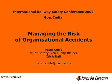Managing the Risk of Organisational Accidents Peter Cuffe Chief Safety & Security Officer Irish Rail International.