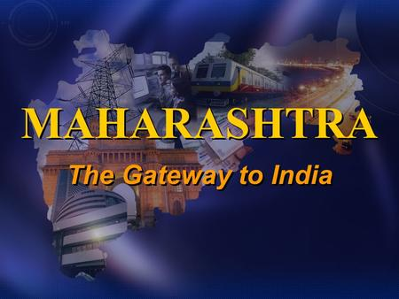 The Gateway to India MAHARASHTRA. Indias 2nd largest State 308,000 sq kms, from coast to central India 110 m people (9%), more than most countries 42%