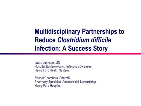 Multidisciplinary Partnerships to Reduce Clostridium difficile Infection: A Success Story Laura Johnson, MD Hospital Epidemiologist, Infectious Diseases.