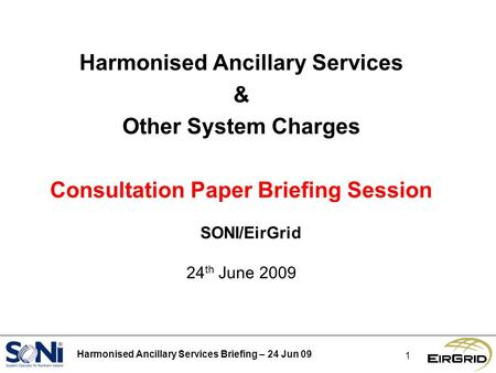 Harmonised Ancillary Services Briefing – 24 Jun 09 1 Harmonised Ancillary Services & Other System Charges Consultation Paper Briefing Session SONI/EirGrid.