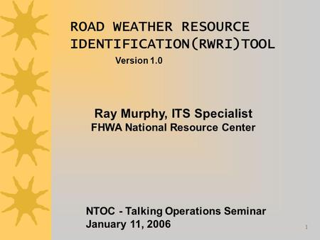 1 ROAD WEATHER RESOURCE IDENTIFICATION(RWRI)TOOL Version 1.0 Ray Murphy, ITS Specialist FHWA National Resource Center NTOC - Talking Operations Seminar.