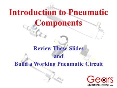 Introduction to Pneumatic Components Review These Slides and Build a Working Pneumatic Circuit.