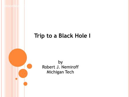 Trip to a Black Hole I by Robert J. Nemiroff Michigan Tech Extraordinary Concepts in Physics Lecture 4.