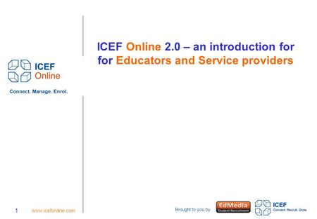 Brought to you by 1 www.icefonline.com ICEF Online 2.0 – an introduction for for Educators and Service providers.
