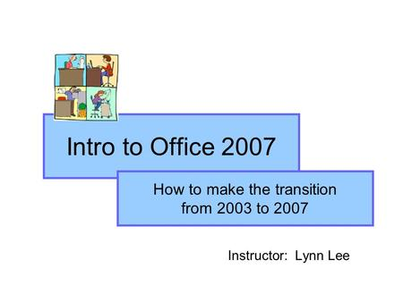 Intro to Office 2007 Instructor: Lynn Lee How to make the transition from 2003 to 2007.