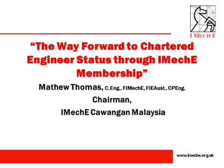 The Way Forward to Chartered Engineer Status through IMechE Membership Mathew Thomas, C.Eng., FIMechE, FIEAust., CPEng. Chairman, IMechE Cawangan Malaysia.